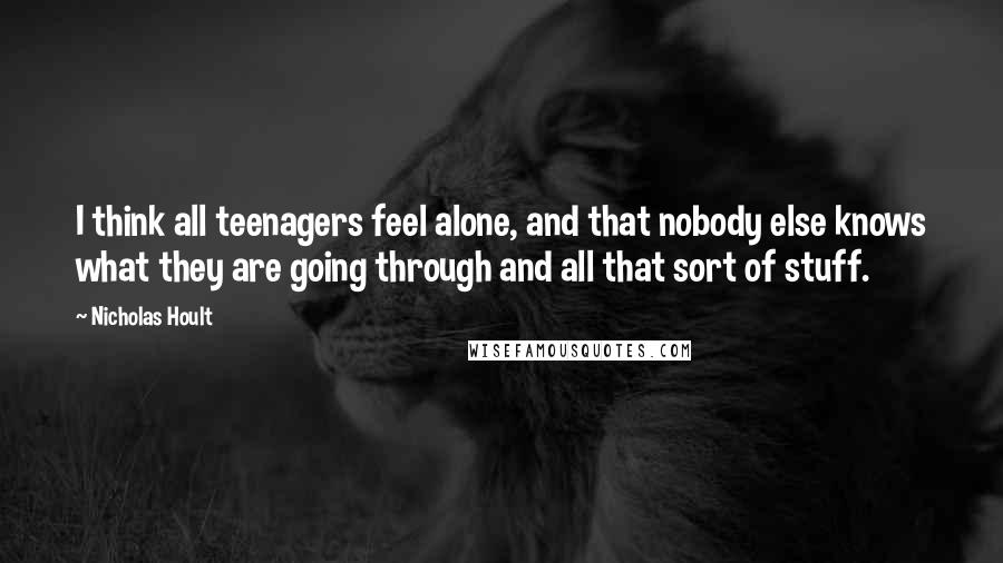 Nicholas Hoult quotes: I think all teenagers feel alone, and that nobody else knows what they are going through and all that sort of stuff.