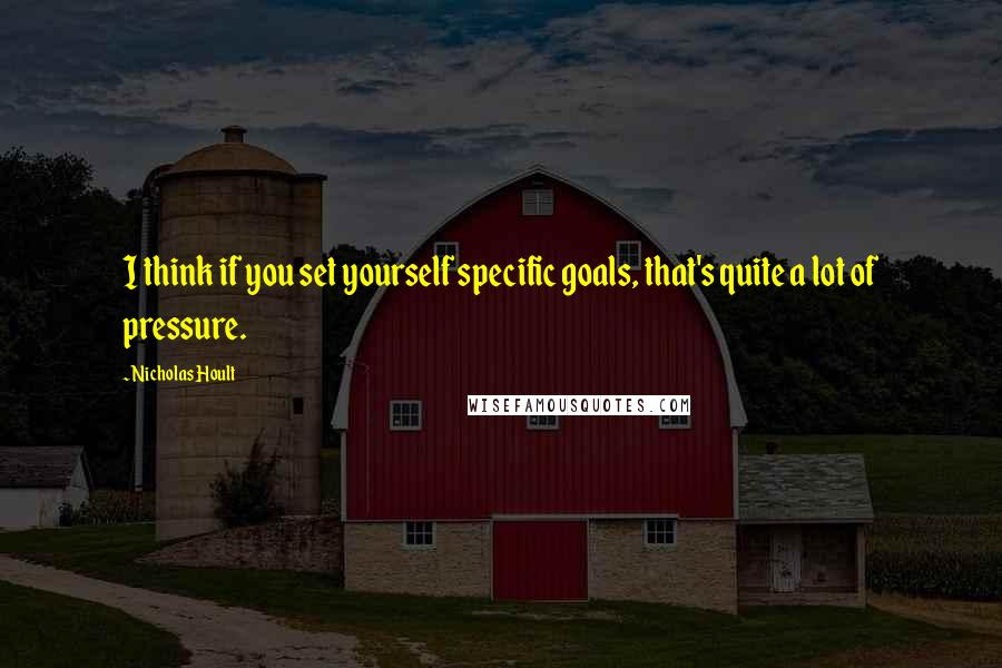 Nicholas Hoult quotes: I think if you set yourself specific goals, that's quite a lot of pressure.