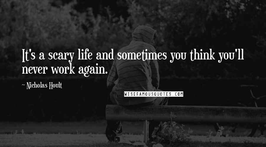 Nicholas Hoult quotes: It's a scary life and sometimes you think you'll never work again.