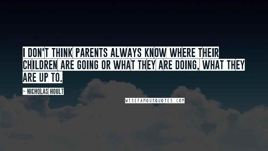 Nicholas Hoult quotes: I don't think parents always know where their children are going or what they are doing, what they are up to.