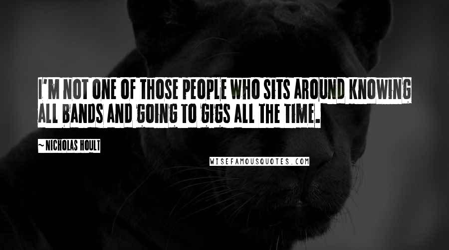 Nicholas Hoult quotes: I'm not one of those people who sits around knowing all bands and going to gigs all the time.