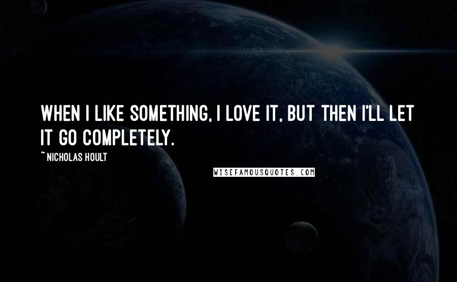 Nicholas Hoult quotes: When I like something, I love it, but then I'll let it go completely.