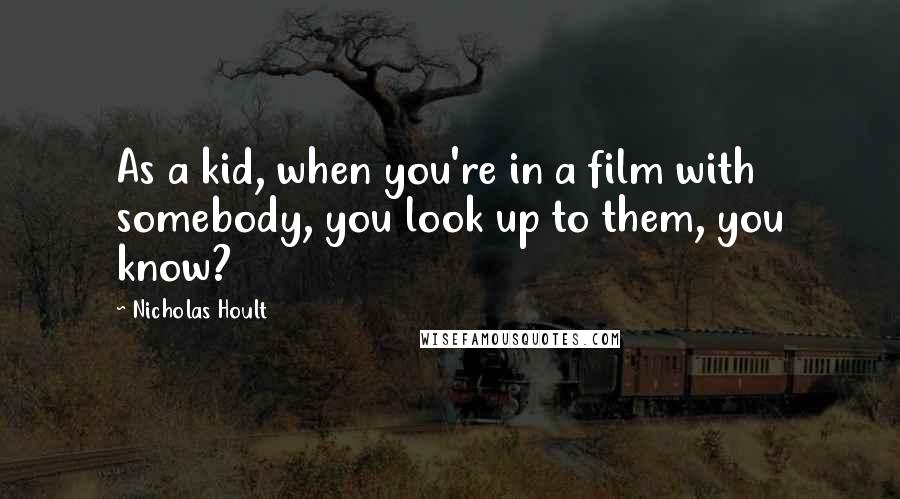 Nicholas Hoult quotes: As a kid, when you're in a film with somebody, you look up to them, you know?