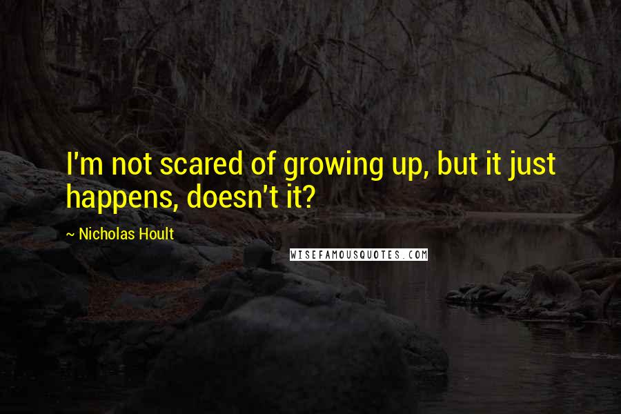 Nicholas Hoult quotes: I'm not scared of growing up, but it just happens, doesn't it?