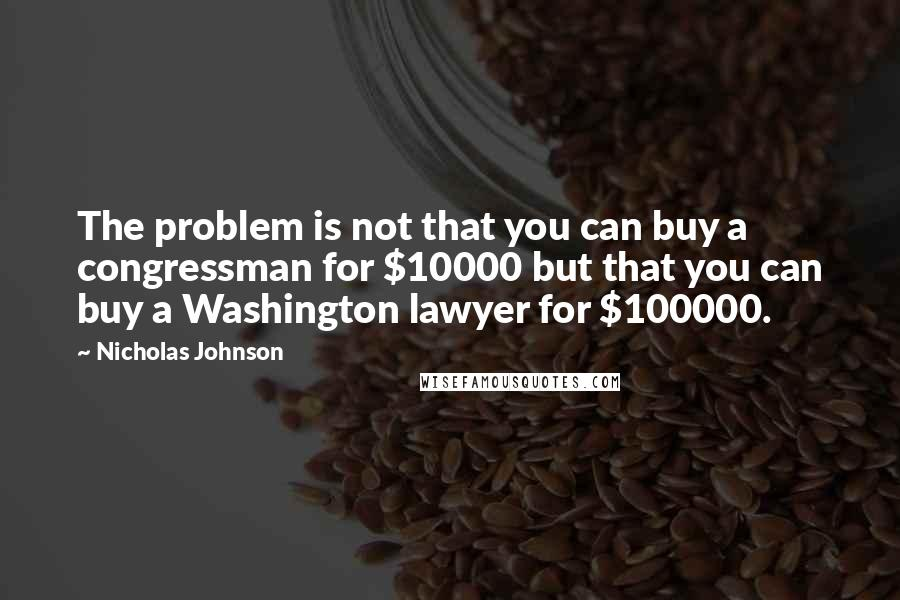 Nicholas Johnson quotes: The problem is not that you can buy a congressman for $10000 but that you can buy a Washington lawyer for $100000.