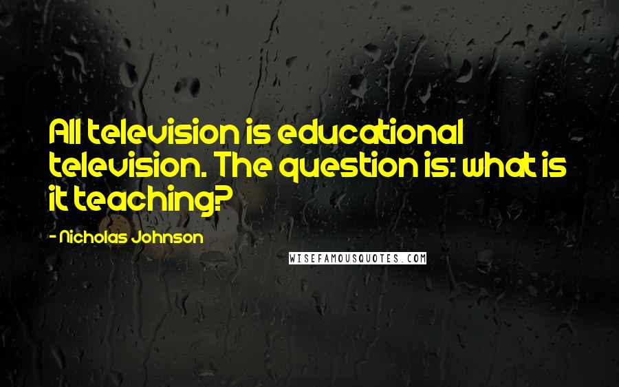 Nicholas Johnson quotes: All television is educational television. The question is: what is it teaching?
