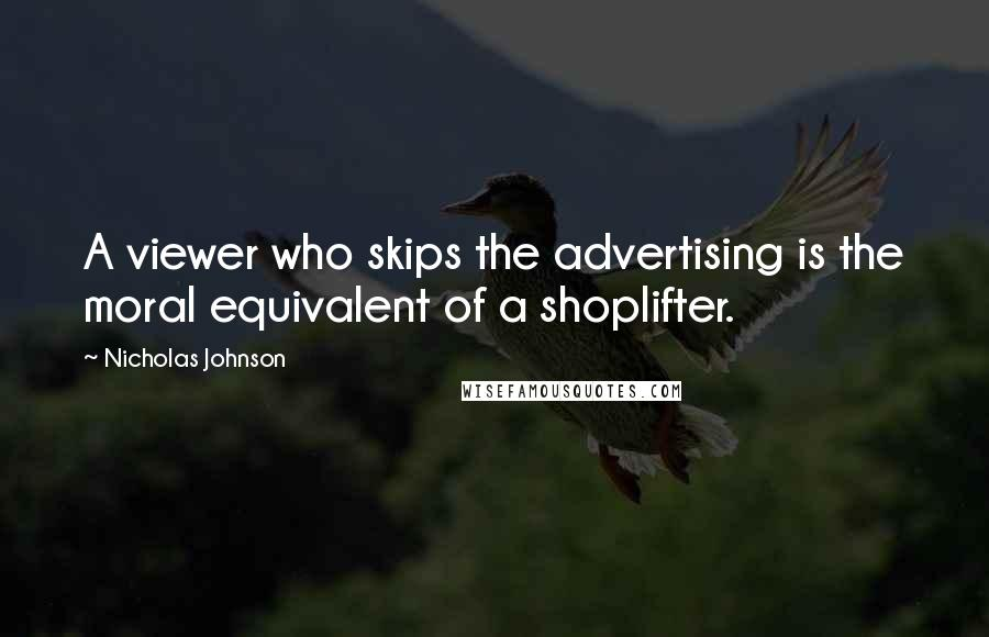 Nicholas Johnson quotes: A viewer who skips the advertising is the moral equivalent of a shoplifter.