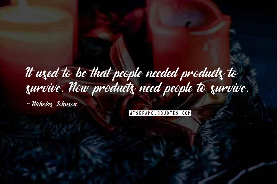 Nicholas Johnson quotes: It used to be that people needed products to survive. Now products need people to survive.