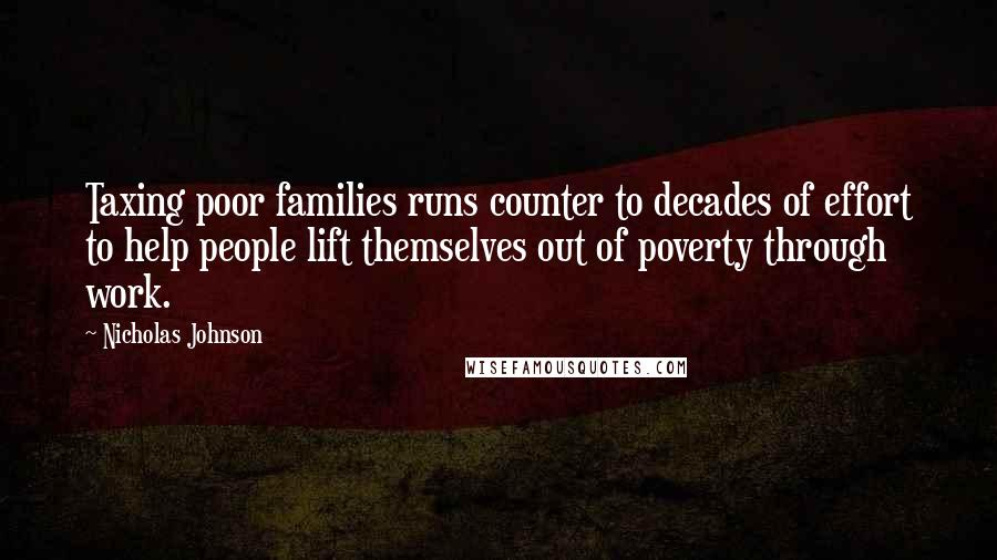 Nicholas Johnson quotes: Taxing poor families runs counter to decades of effort to help people lift themselves out of poverty through work.