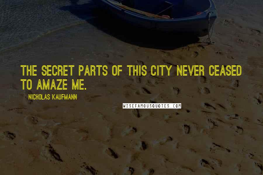 Nicholas Kaufmann quotes: The secret parts of this city never ceased to amaze me.