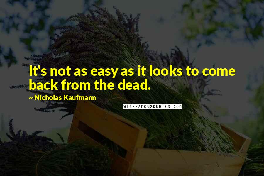 Nicholas Kaufmann quotes: It's not as easy as it looks to come back from the dead.