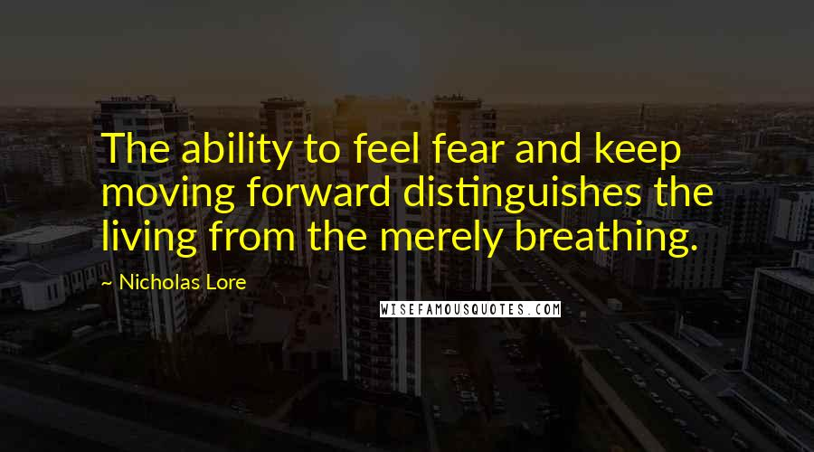 Nicholas Lore quotes: The ability to feel fear and keep moving forward distinguishes the living from the merely breathing.