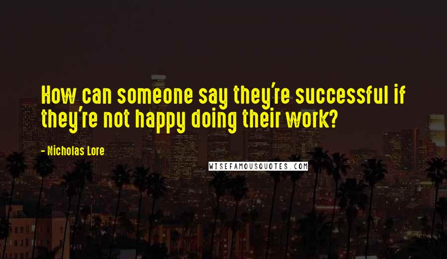 Nicholas Lore quotes: How can someone say they're successful if they're not happy doing their work?