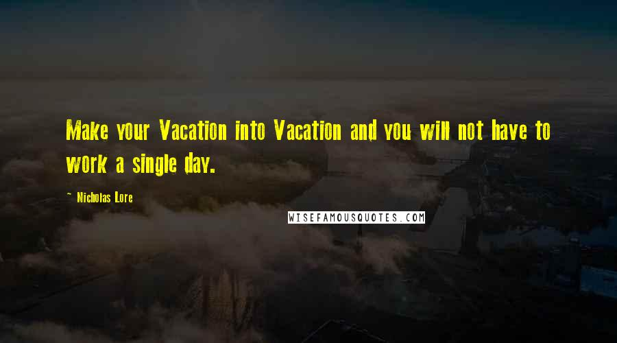 Nicholas Lore quotes: Make your Vacation into Vacation and you will not have to work a single day.