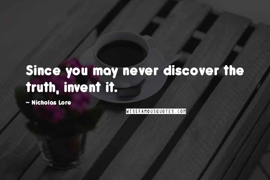 Nicholas Lore quotes: Since you may never discover the truth, invent it.