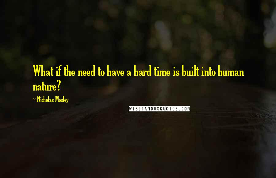 Nicholas Mosley quotes: What if the need to have a hard time is built into human nature?