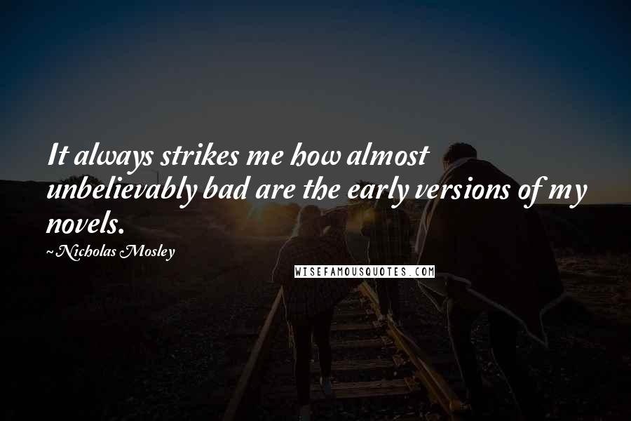 Nicholas Mosley quotes: It always strikes me how almost unbelievably bad are the early versions of my novels.