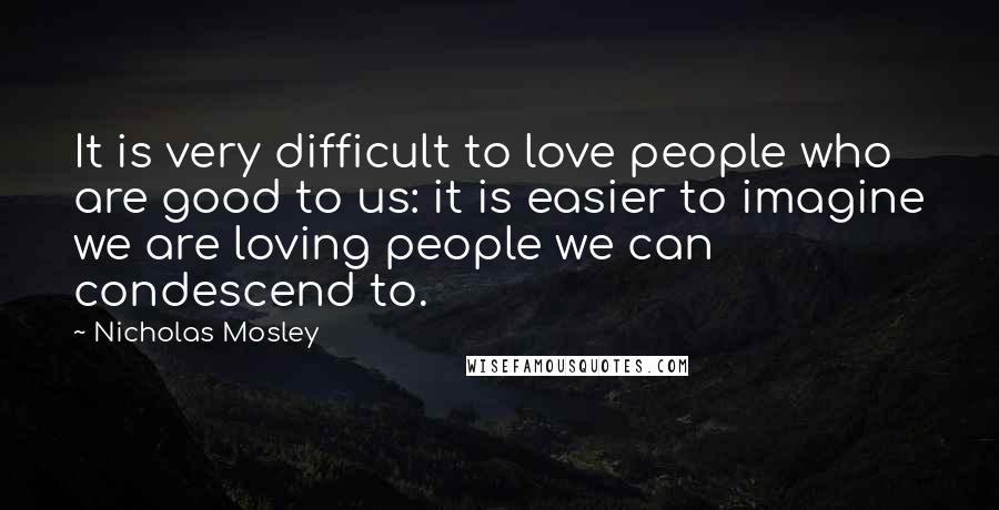 Nicholas Mosley quotes: It is very difficult to love people who are good to us: it is easier to imagine we are loving people we can condescend to.