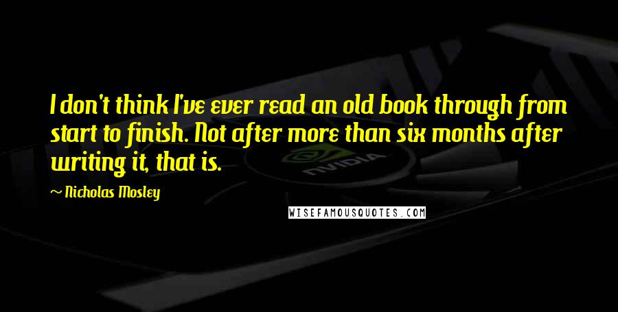 Nicholas Mosley quotes: I don't think I've ever read an old book through from start to finish. Not after more than six months after writing it, that is.