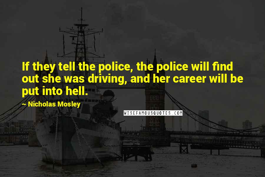 Nicholas Mosley quotes: If they tell the police, the police will find out she was driving, and her career will be put into hell.