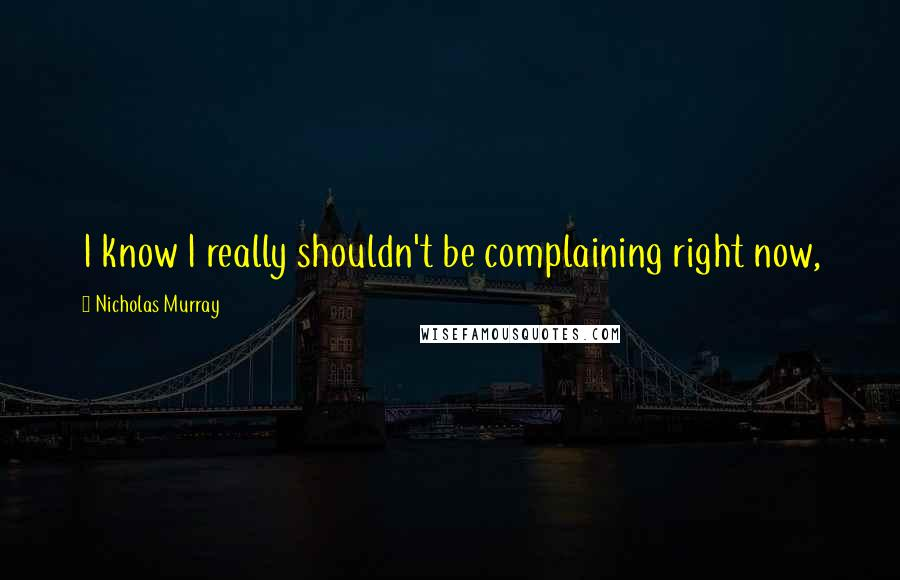 Nicholas Murray quotes: I know I really shouldn't be complaining right now,