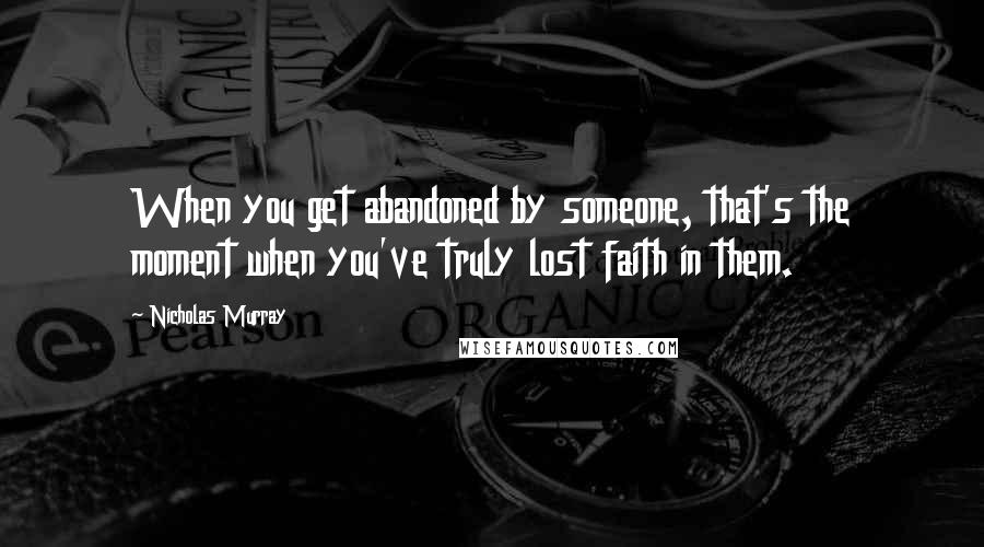 Nicholas Murray quotes: When you get abandoned by someone, that's the moment when you've truly lost faith in them.