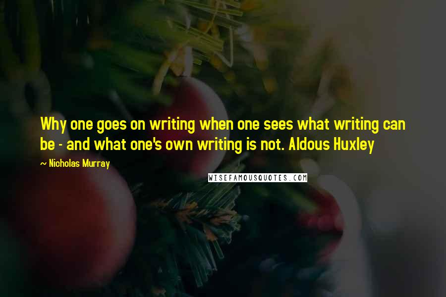 Nicholas Murray quotes: Why one goes on writing when one sees what writing can be - and what one's own writing is not. Aldous Huxley