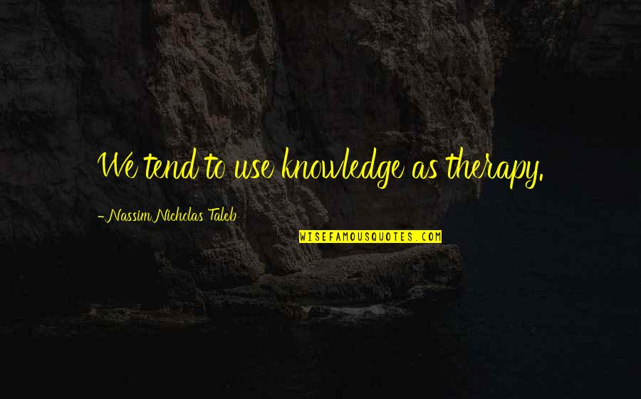 Nicholas O'flaherty Quotes By Nassim Nicholas Taleb: We tend to use knowledge as therapy.