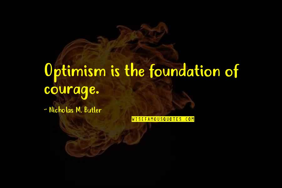 Nicholas O'flaherty Quotes By Nicholas M. Butler: Optimism is the foundation of courage.