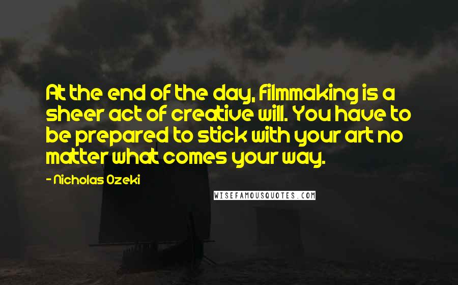 Nicholas Ozeki quotes: At the end of the day, filmmaking is a sheer act of creative will. You have to be prepared to stick with your art no matter what comes your way.