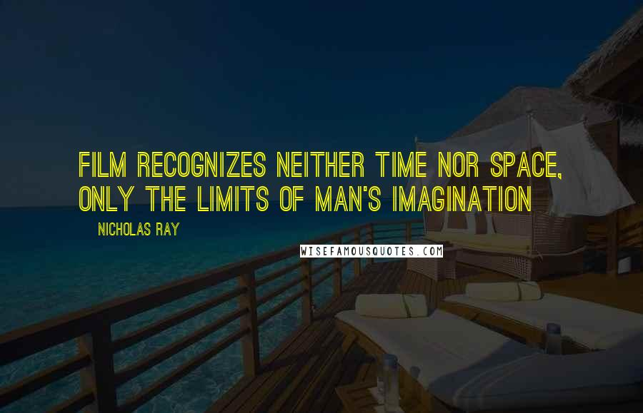 Nicholas Ray quotes: Film recognizes neither time nor space, only the limits of man's imagination