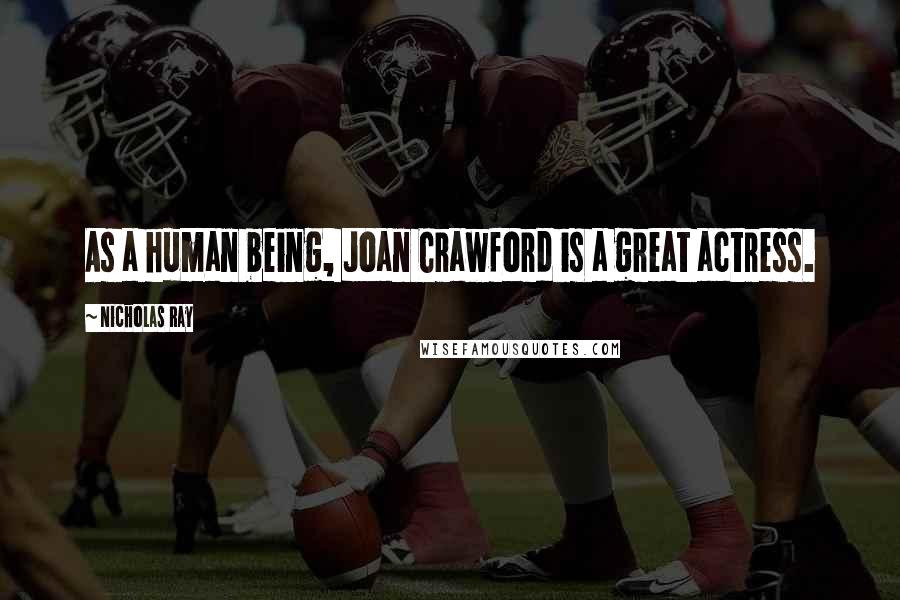 Nicholas Ray quotes: As a human being, Joan Crawford is a great actress.