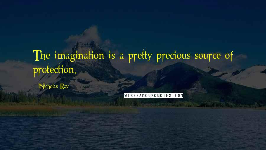 Nicholas Ray quotes: The imagination is a pretty precious source of protection.