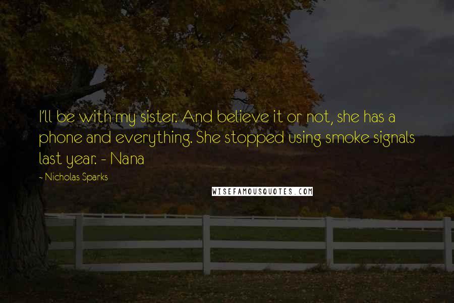 Nicholas Sparks quotes: I'll be with my sister. And believe it or not, she has a phone and everything. She stopped using smoke signals last year. - Nana