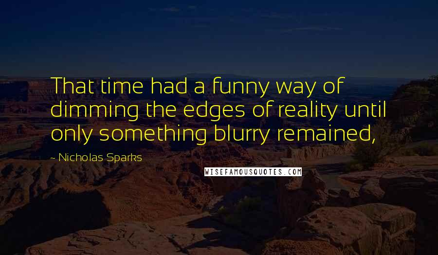 Nicholas Sparks quotes: That time had a funny way of dimming the edges of reality until only something blurry remained,