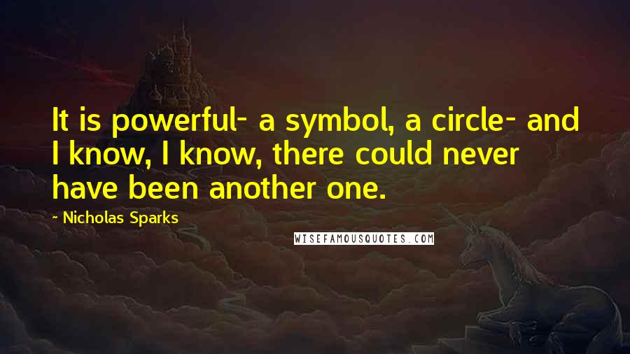 Nicholas Sparks quotes: It is powerful- a symbol, a circle- and I know, I know, there could never have been another one.