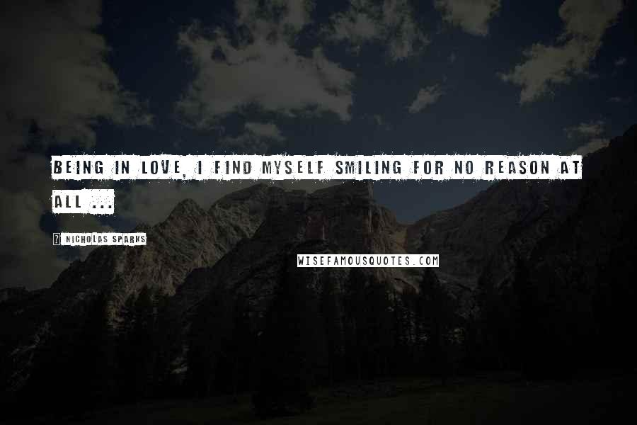 Nicholas Sparks quotes: Being in love, I find myself smiling for no reason at all ...