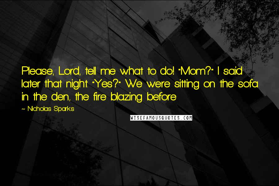 "Nicholas Sparks quotes: Please, Lord, tell me what to do! ""Mom?"" I said later that night. ""Yes?"" We were sitting on the sofa in the den, the fire blazing before"