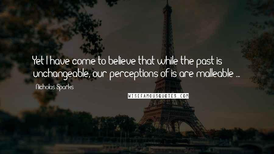 Nicholas Sparks quotes: Yet I have come to believe that while the past is unchangeable, our perceptions of is are malleable ...