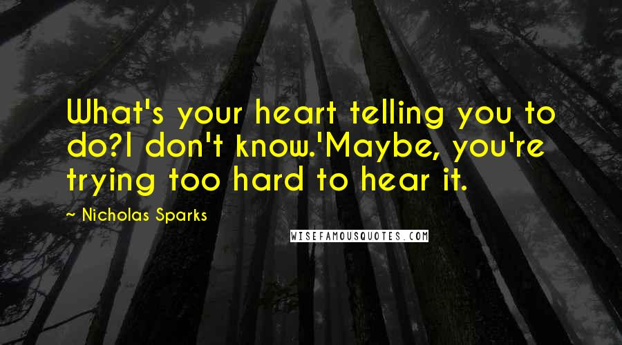 Nicholas Sparks quotes: What's your heart telling you to do?I don't know.'Maybe, you're trying too hard to hear it.