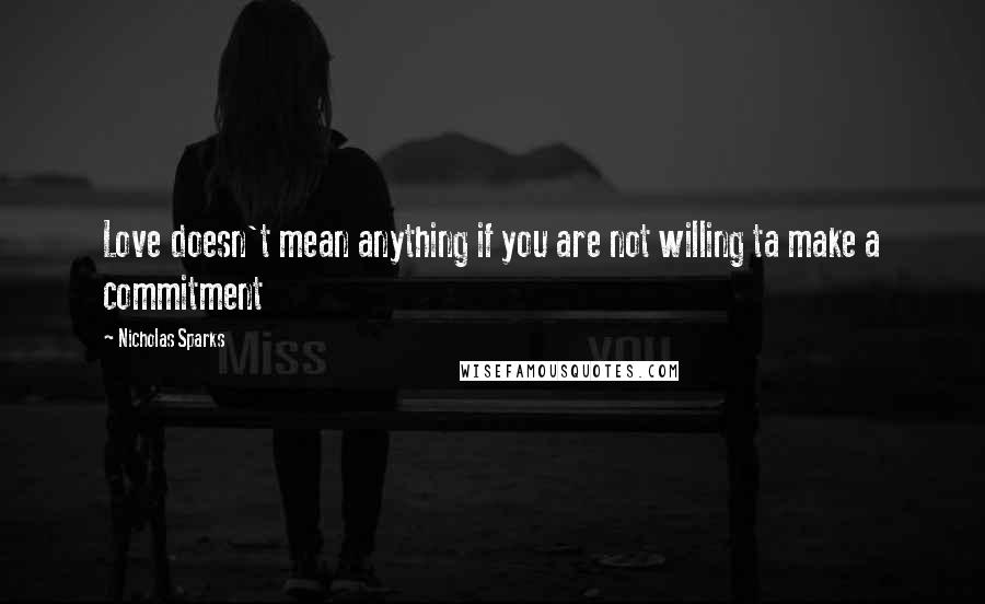 Nicholas Sparks quotes: Love doesn't mean anything if you are not willing ta make a commitment