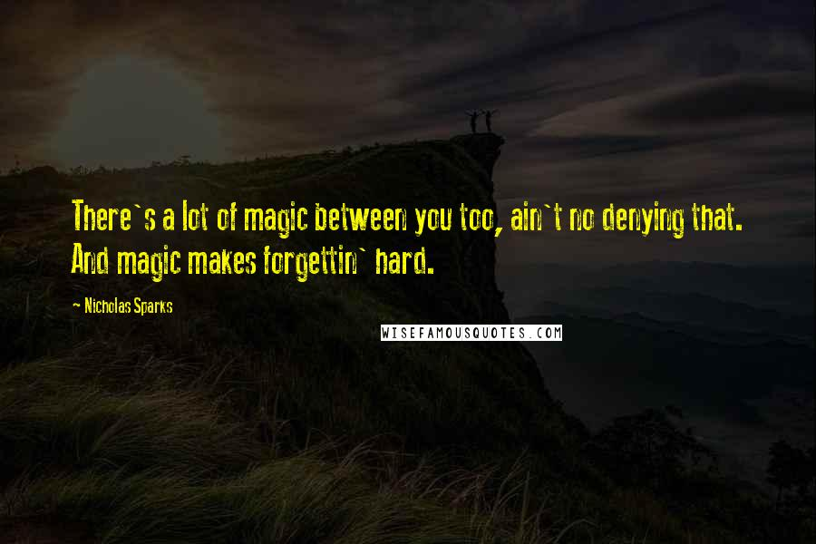 Nicholas Sparks quotes: There's a lot of magic between you too, ain't no denying that. And magic makes forgettin' hard.