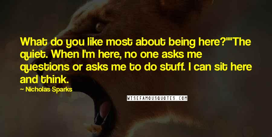 "Nicholas Sparks quotes: What do you like most about being here?""""The quiet. When I'm here, no one asks me questions or asks me to do stuff. I can sit here and think."