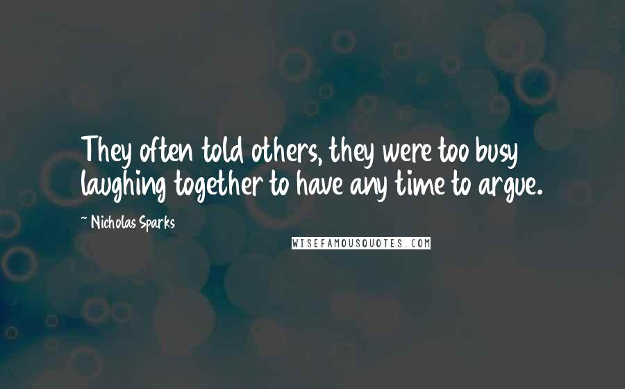 Nicholas Sparks quotes: They often told others, they were too busy laughing together to have any time to argue.