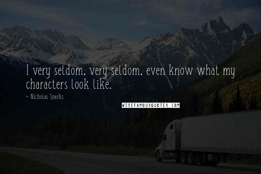 Nicholas Sparks quotes: I very seldom, very seldom, even know what my characters look like.
