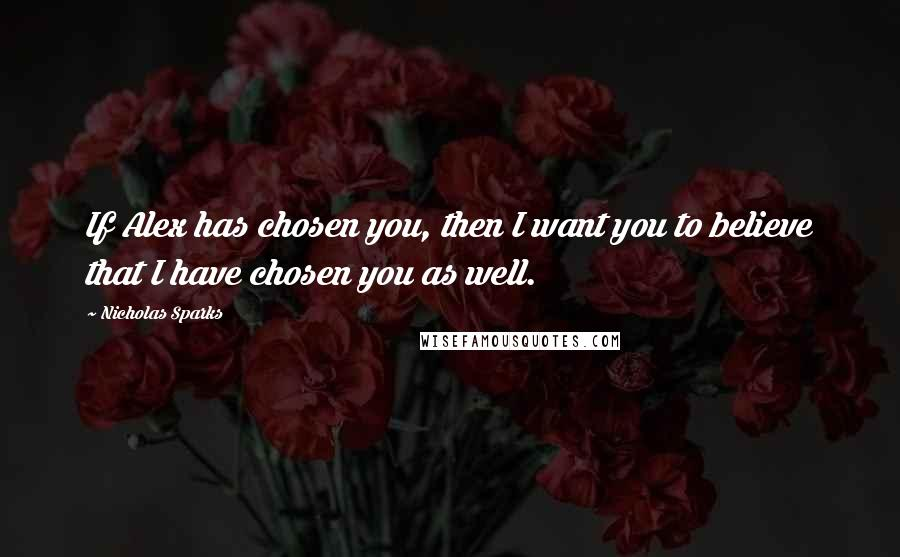Nicholas Sparks quotes: If Alex has chosen you, then I want you to believe that I have chosen you as well.
