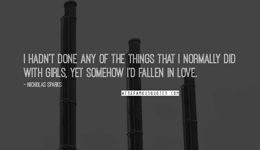 Nicholas Sparks quotes: I hadn't done any of the things that I normally did with girls, yet somehow I'd fallen in love.