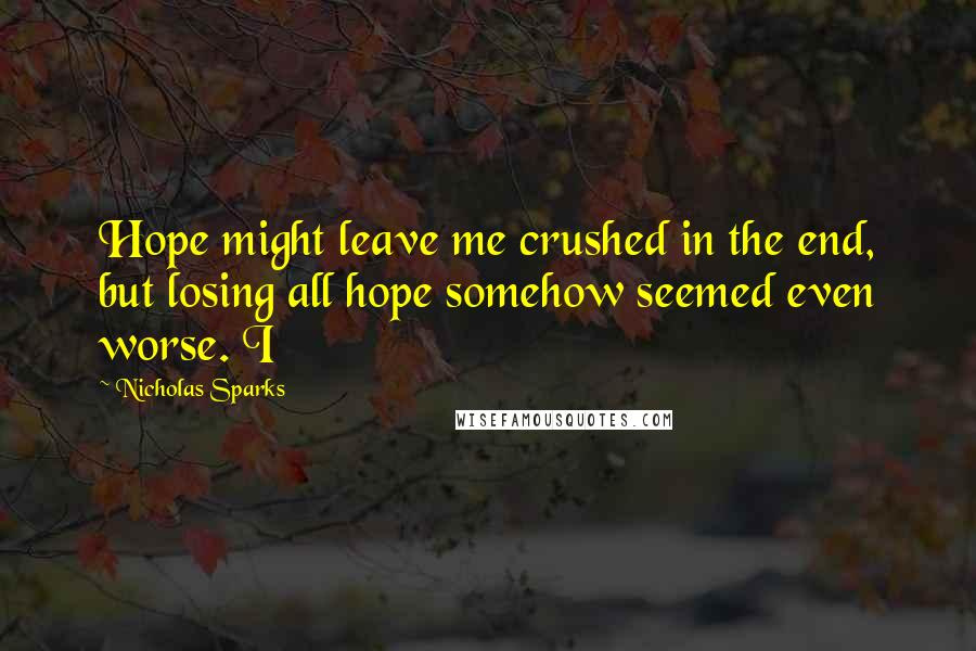Nicholas Sparks quotes: Hope might leave me crushed in the end, but losing all hope somehow seemed even worse. I