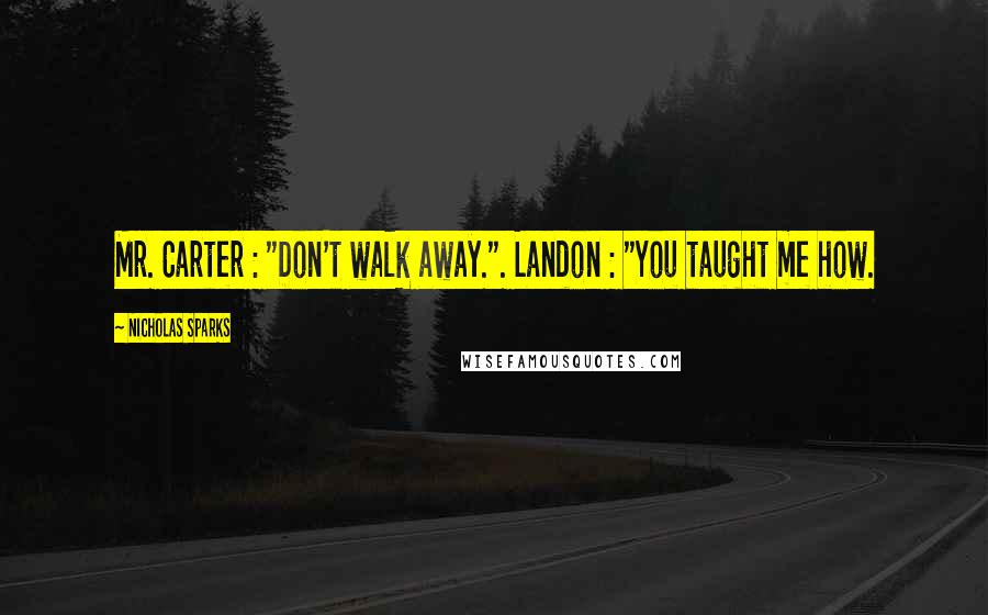 "Nicholas Sparks quotes: Mr. Carter : ""Don't walk away."". Landon : ""You taught me how."