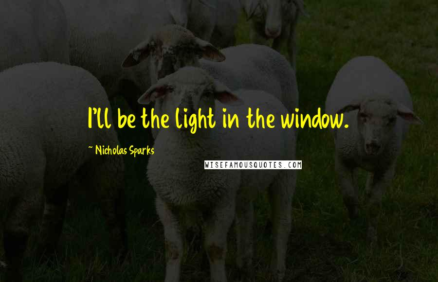 Nicholas Sparks quotes: I'll be the light in the window.